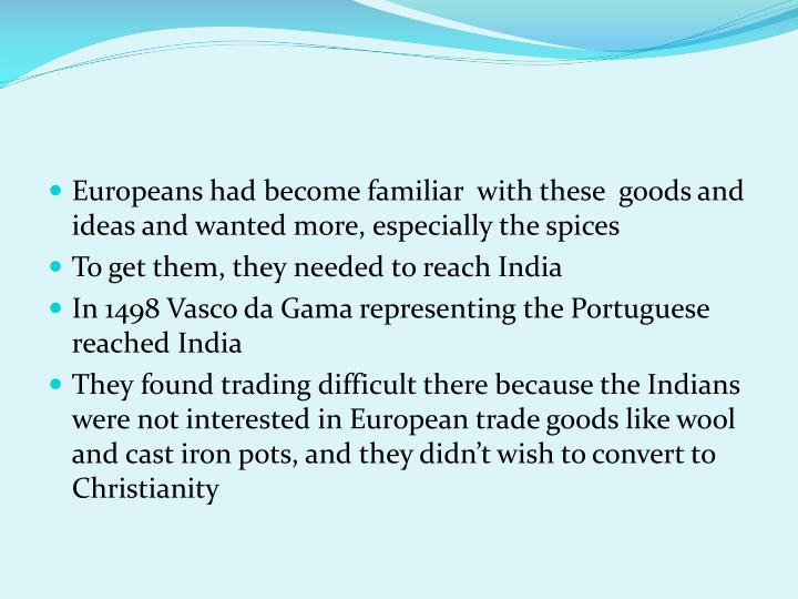 Europeans had become familiar  with these  goods and ideas and wanted more, especially the spices