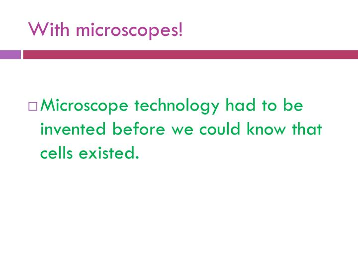 With microscopes