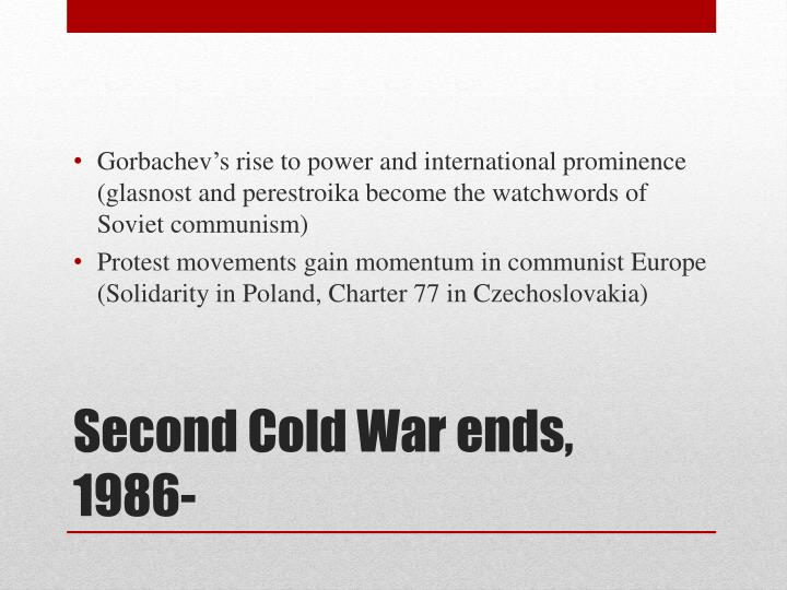 Gorbachev's rise to power and international prominence (glasnost and perestroika become the watchwords of Soviet communism)