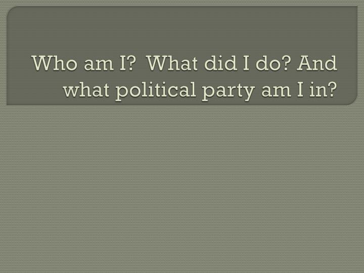 Who am I?  What did I do? And what political party am I in?