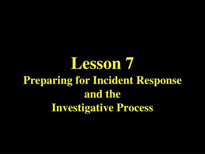 Lesson 7 preparing for incident response and the investigative process