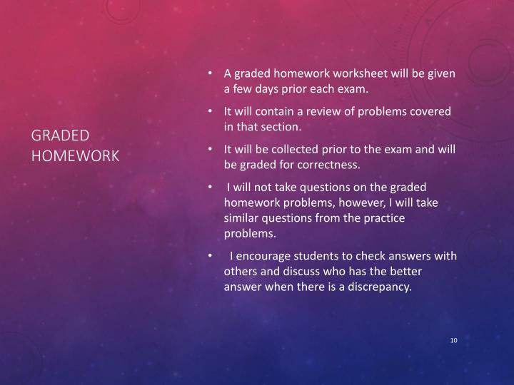 A graded homework worksheet will be given a few days prior each exam.