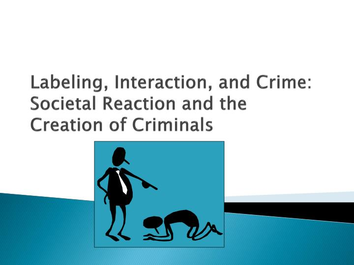 labeling interaction and crime societal reaction and the creation of criminals n.