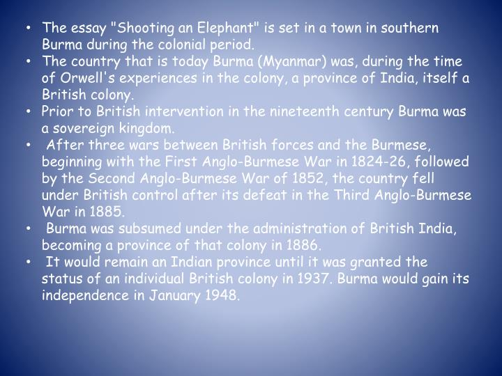 orwell burma essay The essay describes the experience of the english narrator, possibly orwell himself, called upon to shoot an aggressive elephant while working as a police officer in burma because the locals expect him to do the job, he does so against his better judgment, his anguish increased by the elephant's slow and painful death.