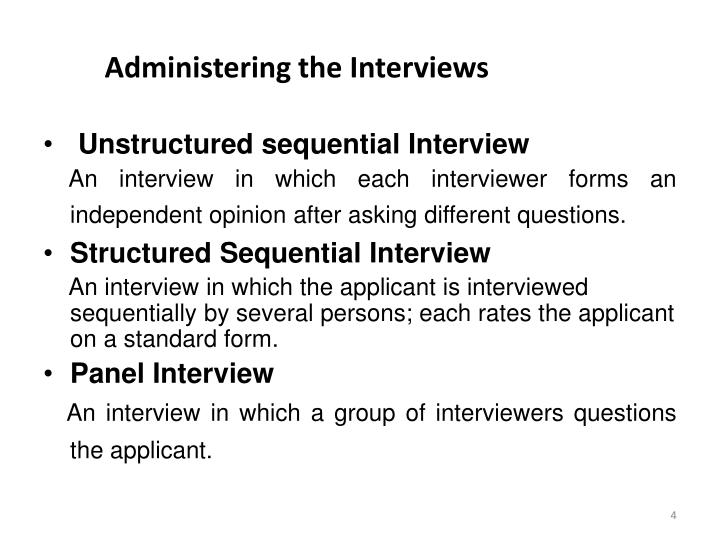 structured sequential interviews Classification according to administering interview 1 one to one interview single interviewer who takes interview one by one maybe structured, unstructured or sequential easier to handle, generally more informal best way to handle such interviews is to relate them as a form.