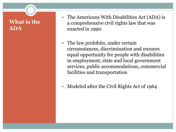 an analysis of the american disabilities act The americans with disabilities act (ada) was signed more than 10 years ago policy makers hoped to enable persons with disabilities to combat social barriers such as unemployment by preventing discrimination it has been the most comprehensive piece of legislation for persons with disabilities in the united states, but the effects of the ada have been debatable.