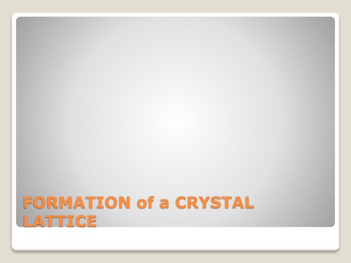 FORMATION of a CRYSTAL LATTICE
