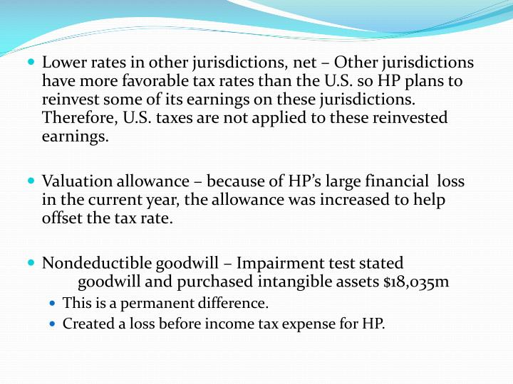 Lower rates in other jurisdictions, net – Other jurisdictions have more favorable tax rates than the U.S. so HP plans to reinvest some of its earnings on these jurisdictions. Therefore, U.S. taxes are not applied to these reinvested earnings.