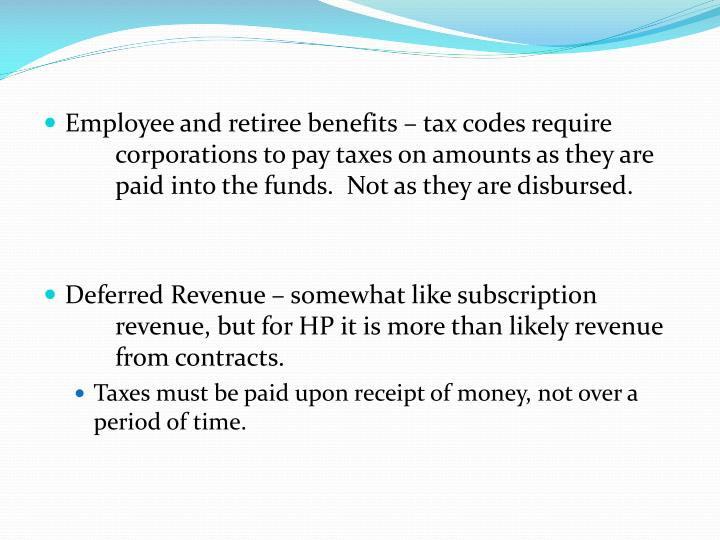 Employee and retiree benefits – tax codes require corporations to pay taxes on amounts as they are paid into the funds.  Not as they are disbursed.