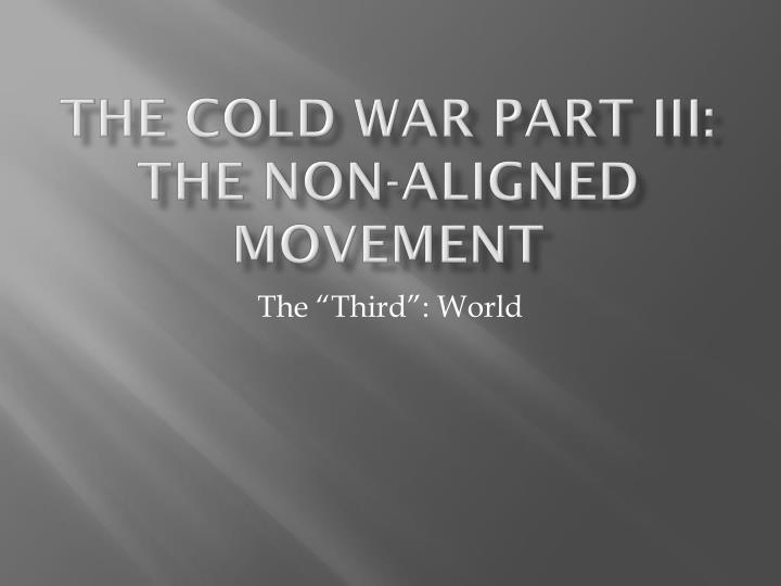 The cold war part iii the non aligned movement