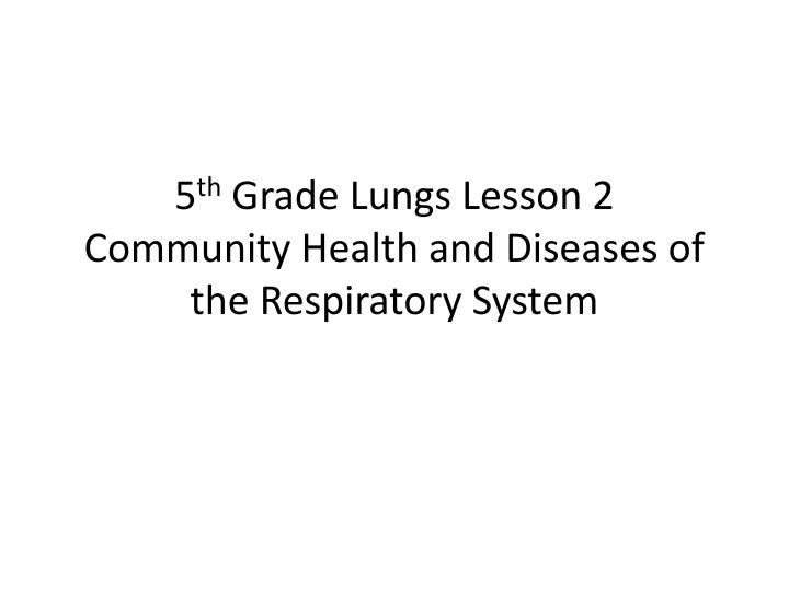 5 th grade lungs lesson 2 community health and diseases of the respiratory system n.