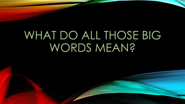 What do all those big words mean?