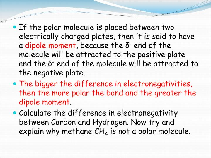 If the polar molecule is placed between two electrically charged plates, then it is said to have a