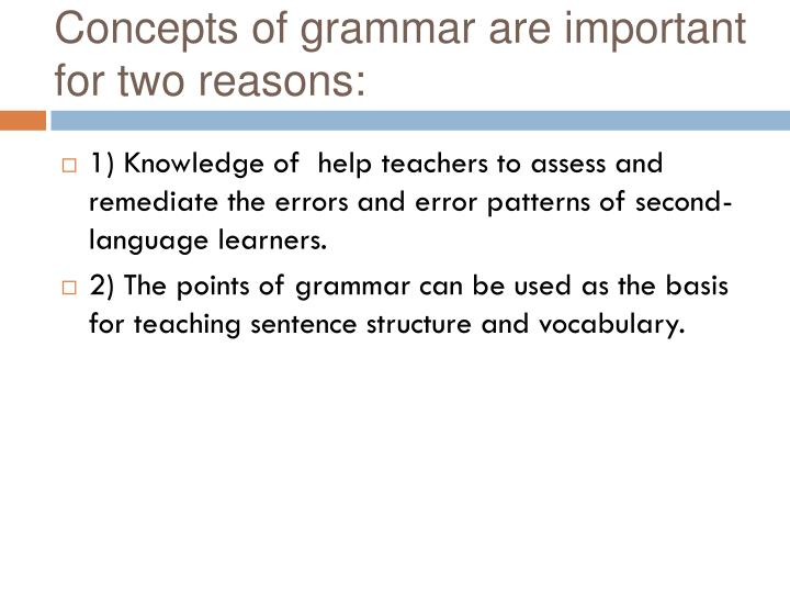 Concepts of grammar are important for two reasons: