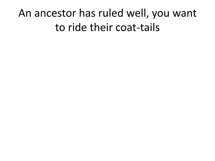 An ancestor has ruled well, you want to ride their coat-tails