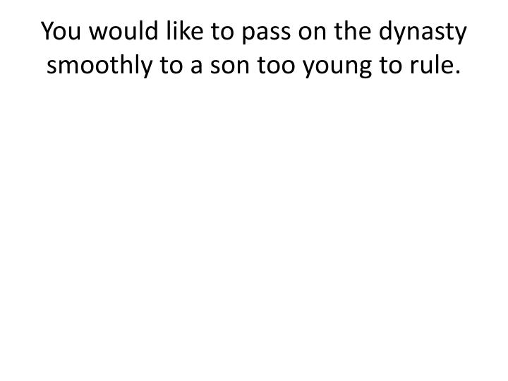 You would like to pass on the dynasty smoothly to a son too young to rule.