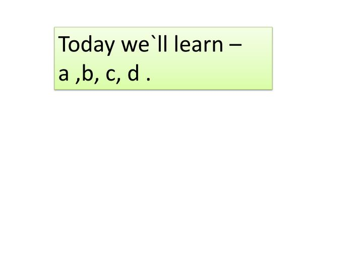 Today we`ll learn –