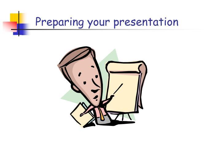 Preparing your presentation