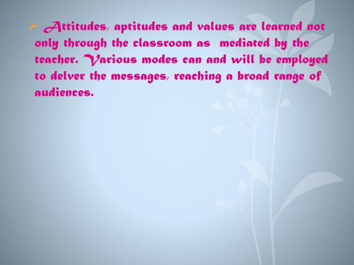 Attitudes, aptitudes and values are learned not only through the classroom as  mediated by the teacher. Various modes can and will be employed to delver the messages, reaching a broad range of audiences.