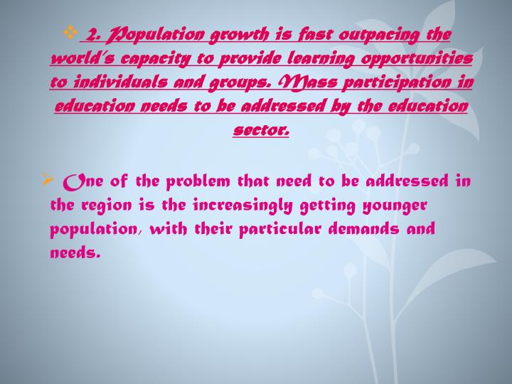 2. Population growth is fast outpacing the world's capacity to provide learning opportunities to individuals and groups. Mass participation in education needs to be addressed by the education sector.