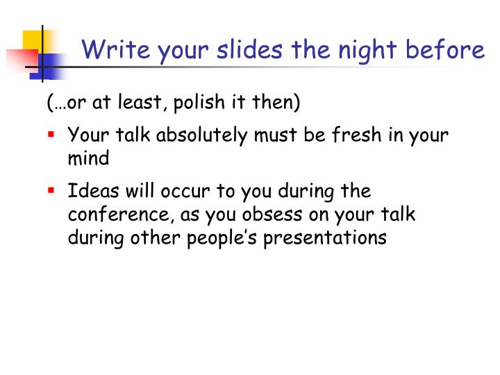 Write your slides the night before