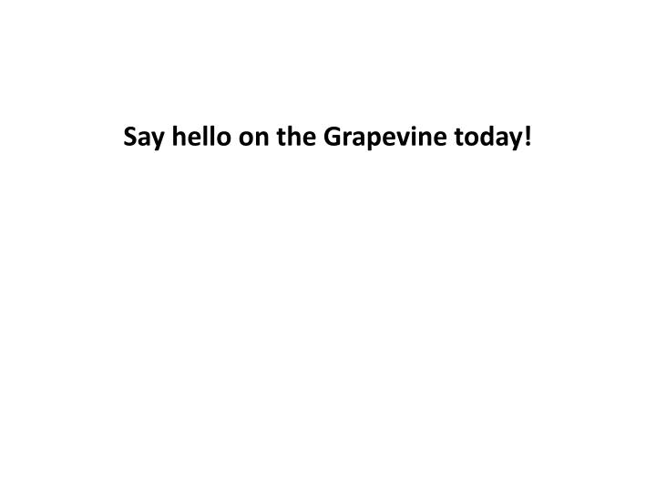Say hello on the Grapevine today!