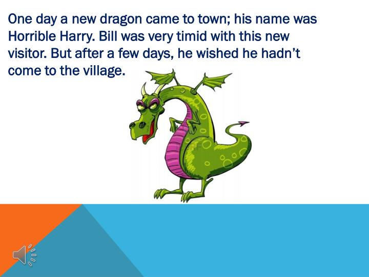 One day a new dragon came to town; his name was Horrible Harry. Bill was very timid with this new visitor. But after a few days, he wished he hadn't come to the village.