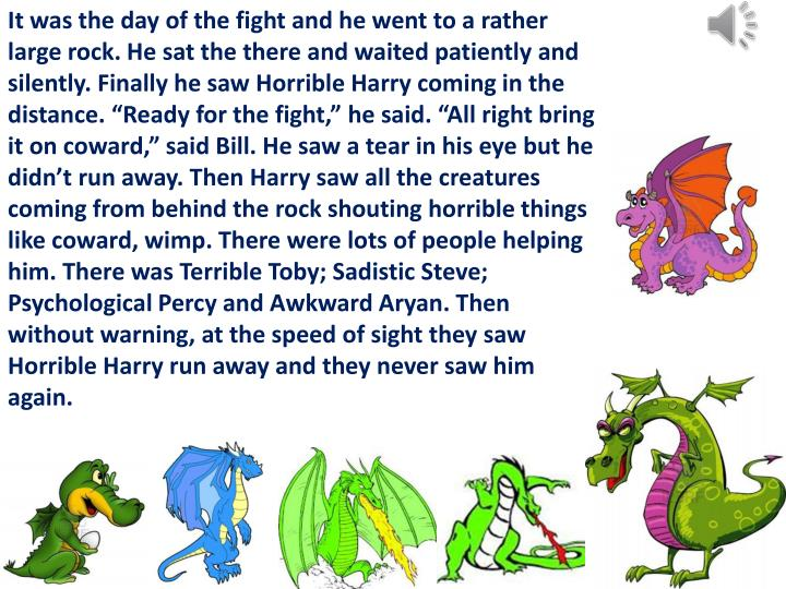"""It was the day of the fight and he went to a rather large rock. He sat the there and waited patiently and silently. Finally he saw Horrible Harry coming in the distance. """"Ready for the fight,"""" he said. """"All right bring it on coward,"""" said Bill. He saw a tear in his eye but he didn't run away. Then"""