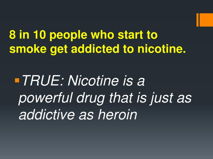 8 in 10 people who start to smoke get addicted to nicotine