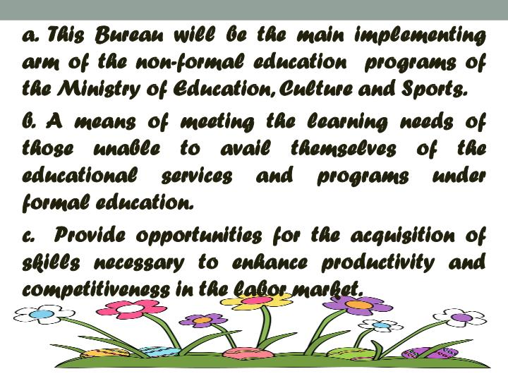 a. This Bureau will be the main implementing arm of the non-formal education  programs of the Ministry of Education, Culture and Sports.