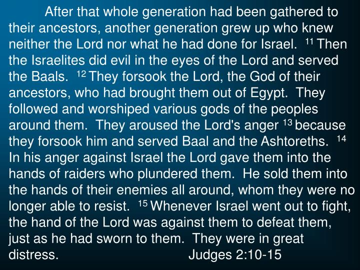 After that whole generation had been gathered to their ancestors, another generation grew up who knew neither the Lord nor what he had done for Israel.