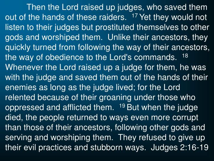 Then the Lord raised up judges, who saved them out of the hands of these raiders.