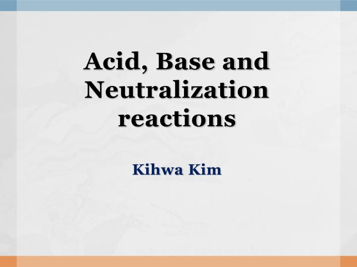 Acid base and neutralization reactions kihwa kim