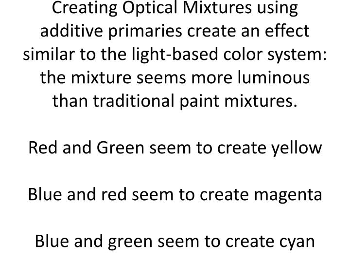 Creating Optical Mixtures using additive primaries create an effect similar to the light-based color system: the mixture seems more luminous than traditional paint mixtures.