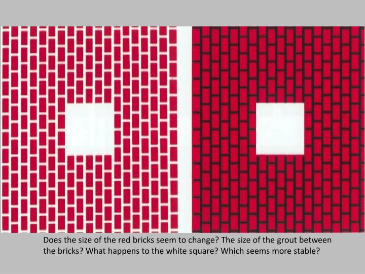Does the size of the red bricks seem to change? The size of the grout between the bricks? What happens to the white square? Which seems more stable?