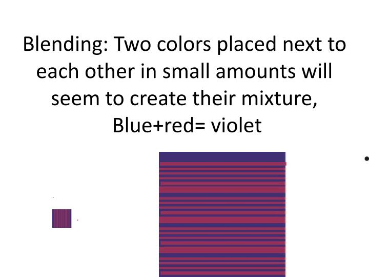 Blending: Two colors placed next to each other in small amounts will seem to create their mixture,