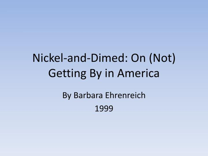 nickel and dimed by barbara ehrenreich living on minimum wage in america During 1998-2000, author barbara ehrenreich went undercover as low-wage, unskilled laborer in three different types of jobs she wanted to experience first-hand just how difficult it is to support.