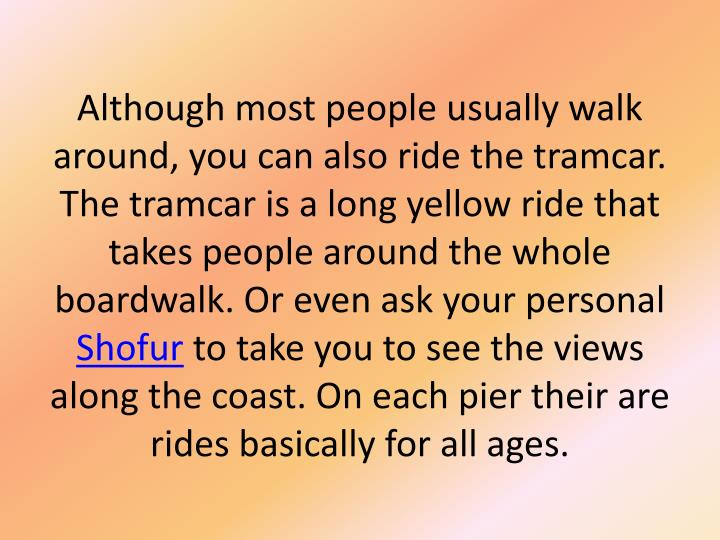 Although most people usually walk around, you can also ride the tramcar. The tramcar is a long yellow ride that takes people around the whole boardwalk. Or even ask your personal
