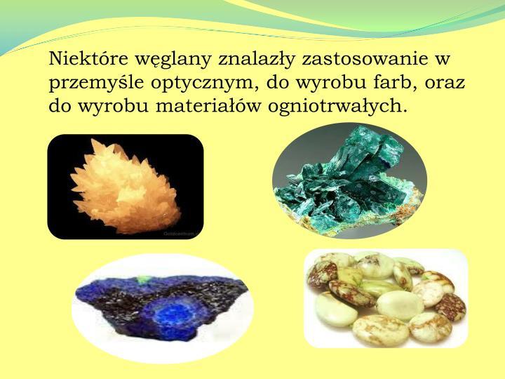 Niektóre węglany znalazły zastosowanie w przemyśle optycznym, do wyrobu farb, oraz do wyrobu materiałów ogniotrwałych.