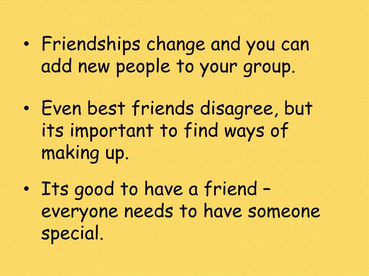 Friendships change and you can add new people to your group.