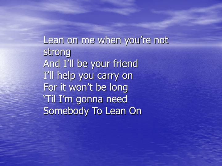 Lean on me when you're not