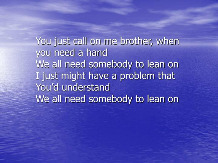 You just call on me brother, when you need a hand