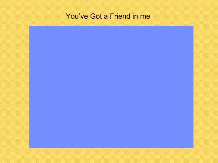 You ve got a friend in me