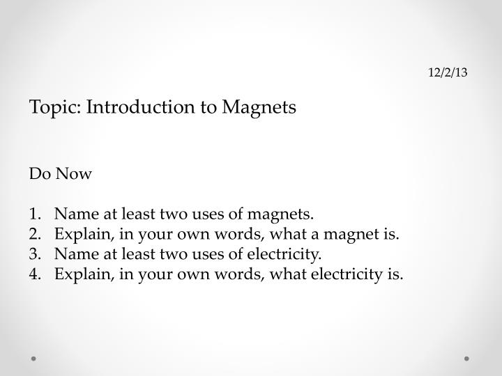 PPT - 12/2/13 Topic: Introduction to Magnets Do Now Name at least