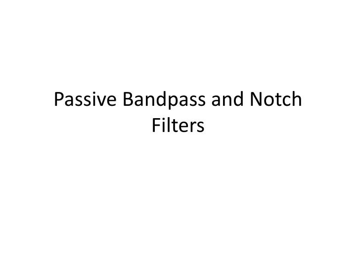 Passive bandpass and notch filters