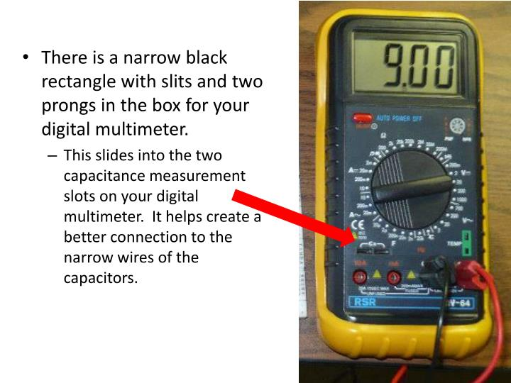 There is a narrow black rectangle with slits and two prongs in the box for your digital multimeter.