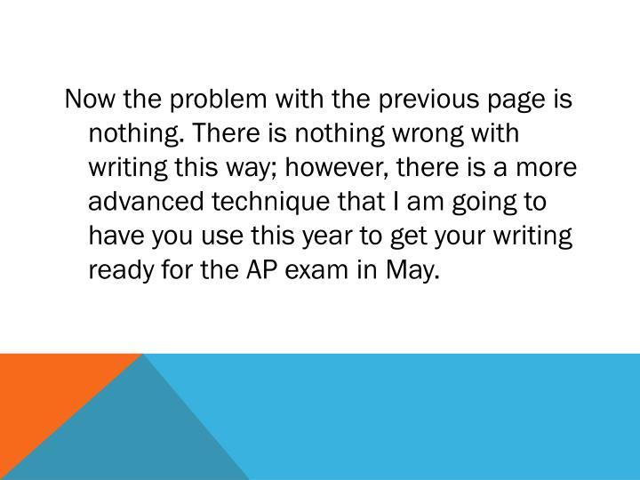 Now the problem with the previous page is nothing. There is nothing wrong with writing this way; however, there is a more advanced technique that I am going to have you use this year to get your writing ready for the AP exam in May.