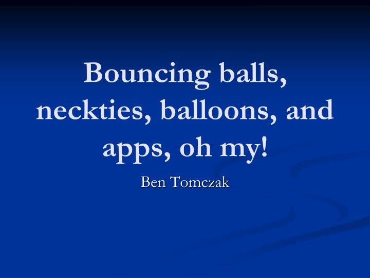 bouncing balls neckties balloons and apps oh my n.