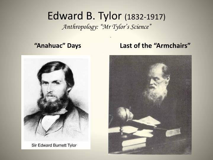 edward b tylor Edward b tylor loomed up as one of the very last figures rooted in the heroic age of nineteenth century science, as the peer and comrade in.