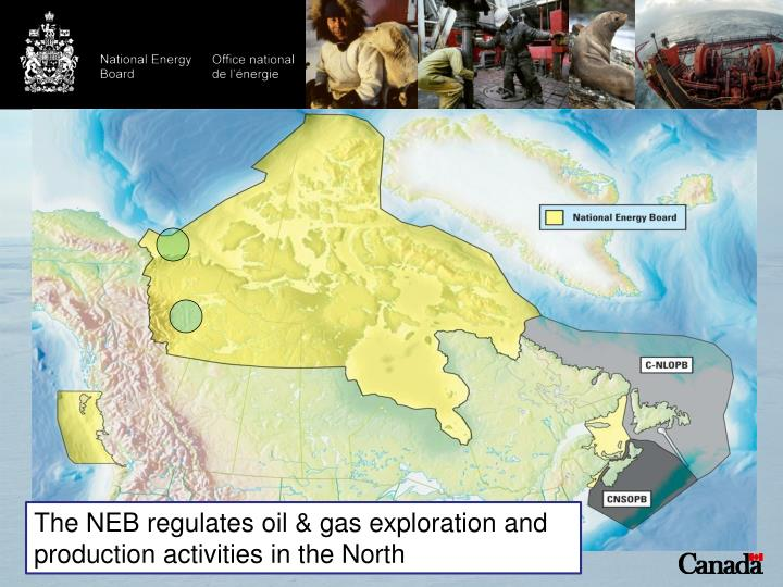 The NEB regulates oil & gas exploration and production activities in the North
